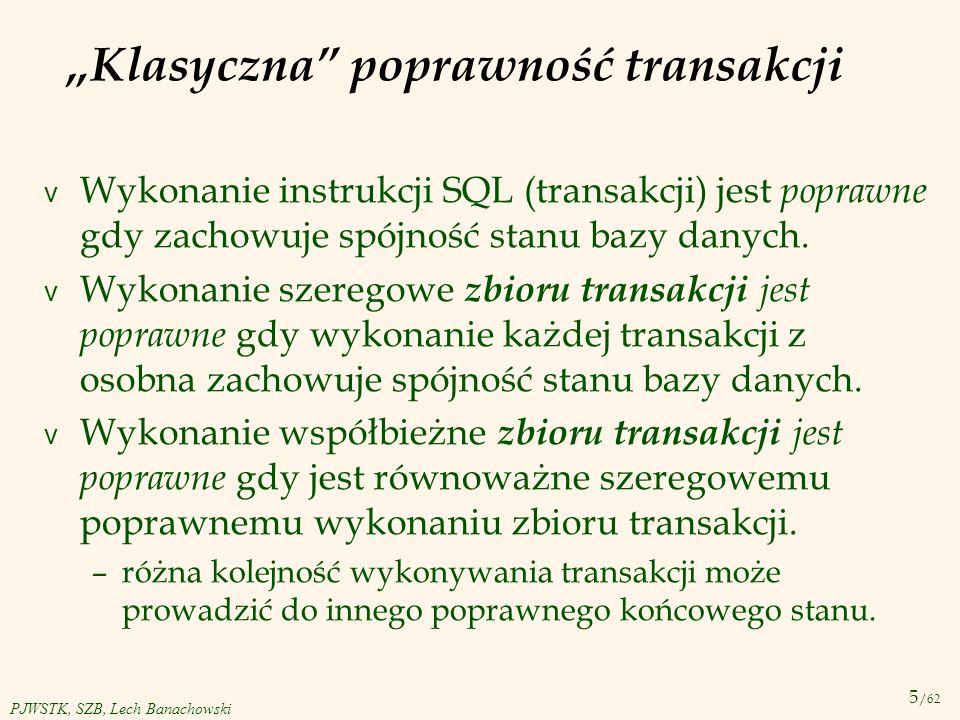 5 /62 PJWSTK, SZB, Lech Banachowski Klasyczna poprawność transakcji v Wykonanie instrukcji SQL (transakcji) jest poprawne gdy zachowuje spójność stanu