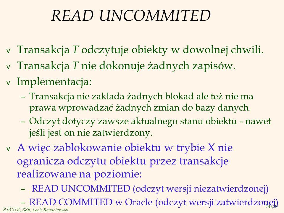 50 /62 PJWSTK, SZB, Lech Banachowski READ UNCOMMITED v Transakcja T odczytuje obiekty w dowolnej chwili. v Transakcja T nie dokonuje żadnych zapisów.