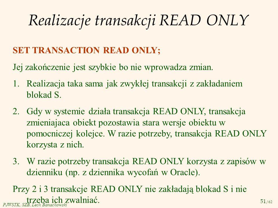 51 /62 PJWSTK, SZB, Lech Banachowski Realizacje transakcji READ ONLY SET TRANSACTION READ ONLY; Jej zakończenie jest szybkie bo nie wprowadza zmian. 1