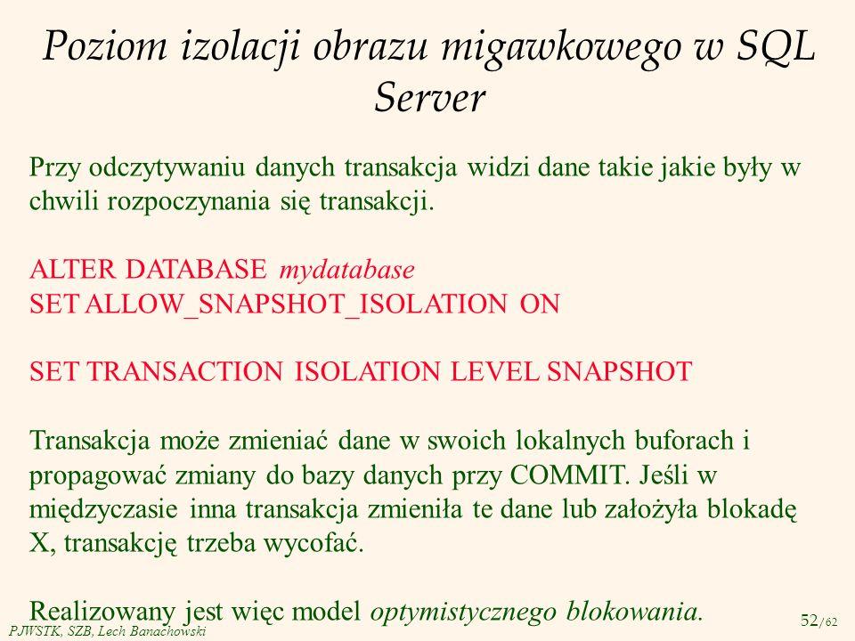52 /62 PJWSTK, SZB, Lech Banachowski Poziom izolacji obrazu migawkowego w SQL Server Przy odczytywaniu danych transakcja widzi dane takie jakie były w