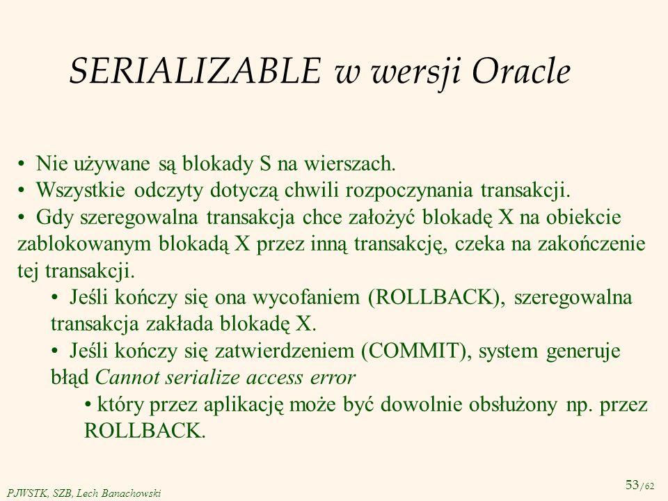 53 /62 PJWSTK, SZB, Lech Banachowski SERIALIZABLE w wersji Oracle Nie używane są blokady S na wierszach. Wszystkie odczyty dotyczą chwili rozpoczynani
