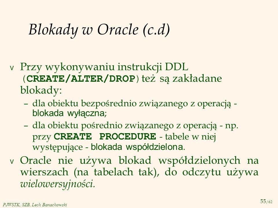 55 /62 PJWSTK, SZB, Lech Banachowski Blokady w Oracle (c.d) Przy wykonywaniu instrukcji DDL (CREATE/ALTER/DROP) też są zakładane blokady: –dla obiektu