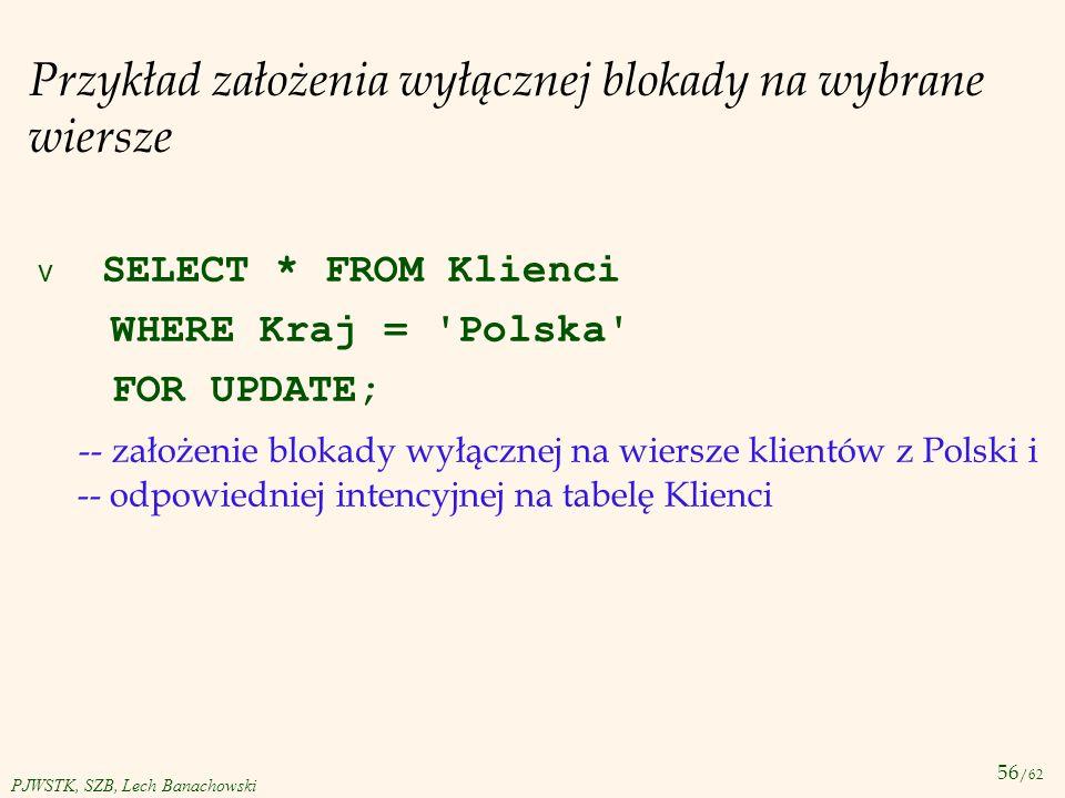 56 /62 PJWSTK, SZB, Lech Banachowski Przykład założenia wyłącznej blokady na wybrane wiersze SELECT * FROM Klienci WHERE Kraj = 'Polska' FOR UPDATE; -