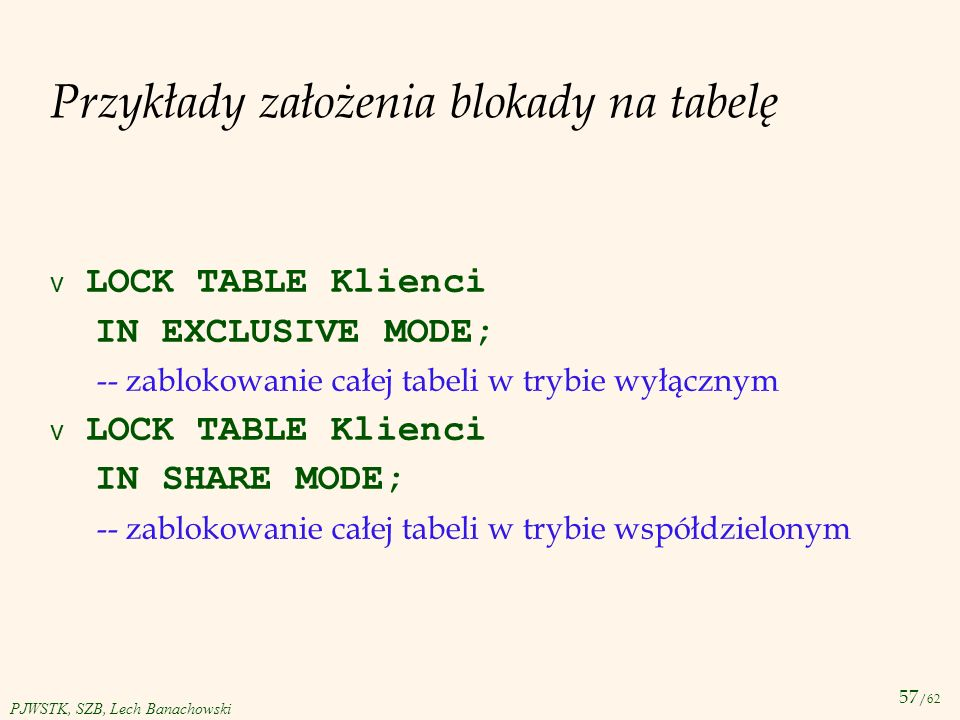 57 /62 PJWSTK, SZB, Lech Banachowski Przykłady założenia blokady na tabelę LOCK TABLE Klienci IN EXCLUSIVE MODE; -- zablokowanie całej tabeli w trybie