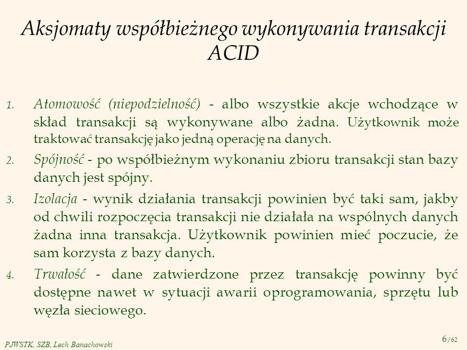 6 /62 PJWSTK, SZB, Lech Banachowski Aksjomaty współbieżnego wykonywania transakcji ACID 1. Atomowość (niepodzielność) - albo wszystkie akcje wchodzące