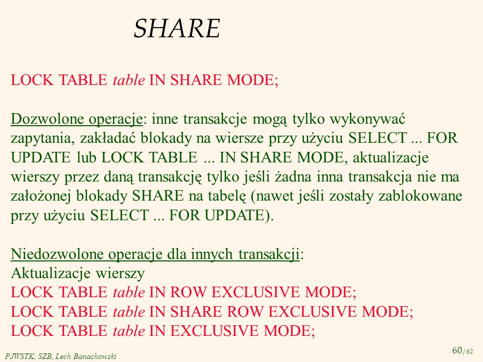 60 /62 PJWSTK, SZB, Lech Banachowski SHARE LOCK TABLE table IN SHARE MODE; Dozwolone operacje: inne transakcje mogą tylko wykonywać zapytania, zakłada
