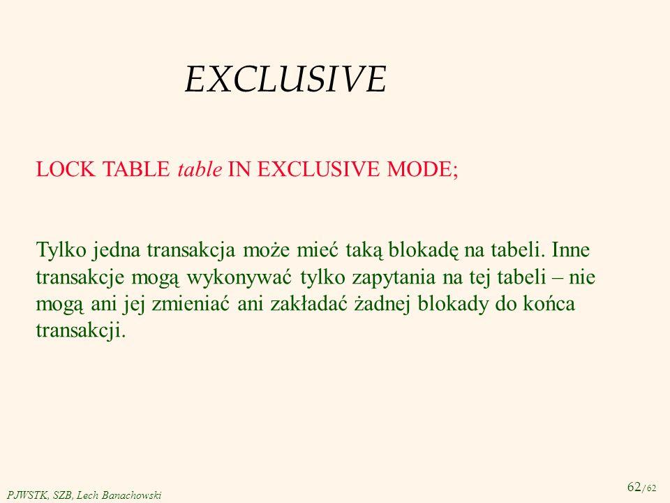 62 /62 PJWSTK, SZB, Lech Banachowski EXCLUSIVE LOCK TABLE table IN EXCLUSIVE MODE; Tylko jedna transakcja może mieć taką blokadę na tabeli. Inne trans