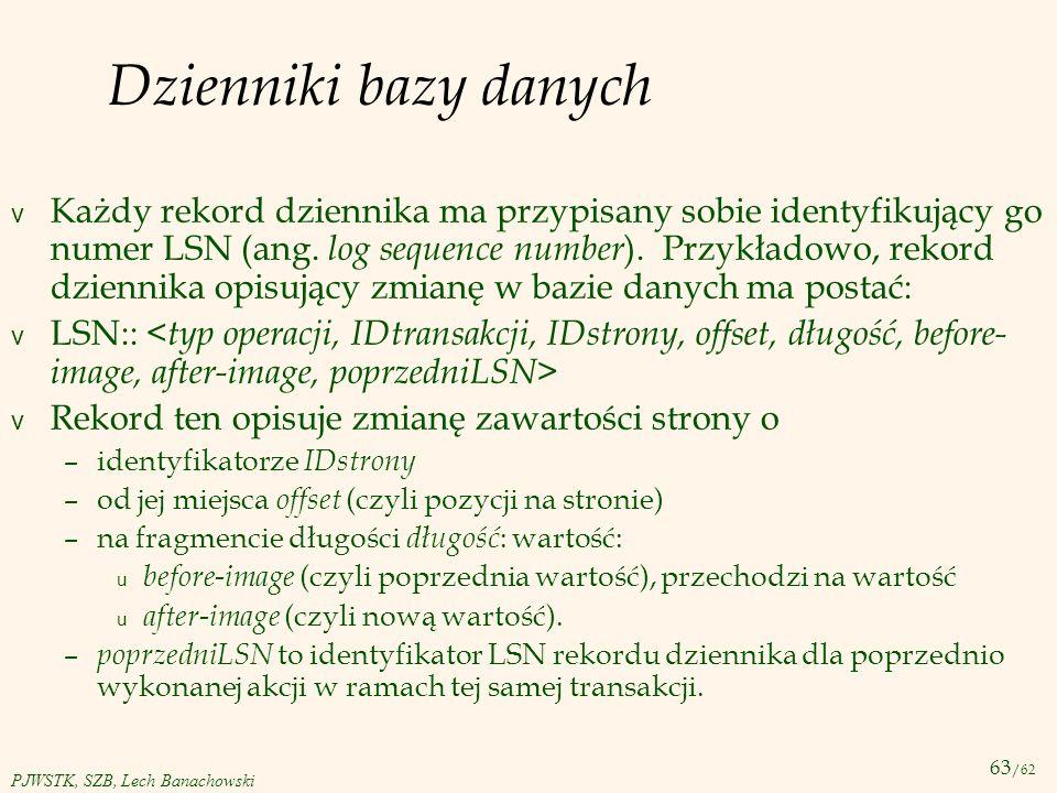 63 /62 PJWSTK, SZB, Lech Banachowski Dzienniki bazy danych v Każdy rekord dziennika ma przypisany sobie identyfikujący go numer LSN (ang. log sequence