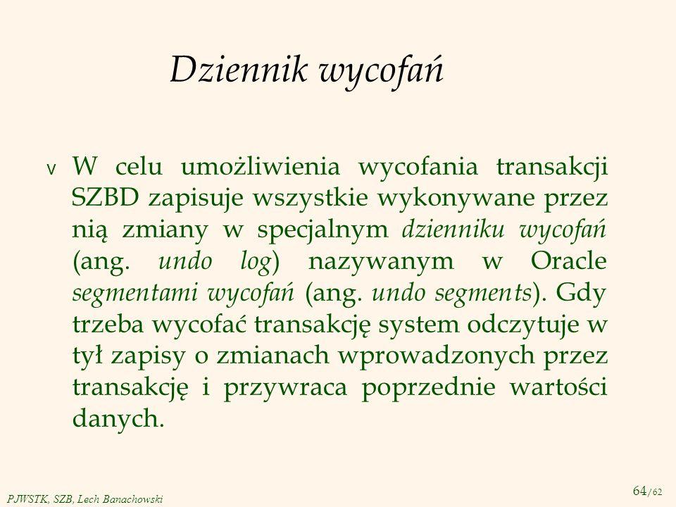 64 /62 PJWSTK, SZB, Lech Banachowski Dziennik wycofań v W celu umożliwienia wycofania transakcji SZBD zapisuje wszystkie wykonywane przez nią zmiany w