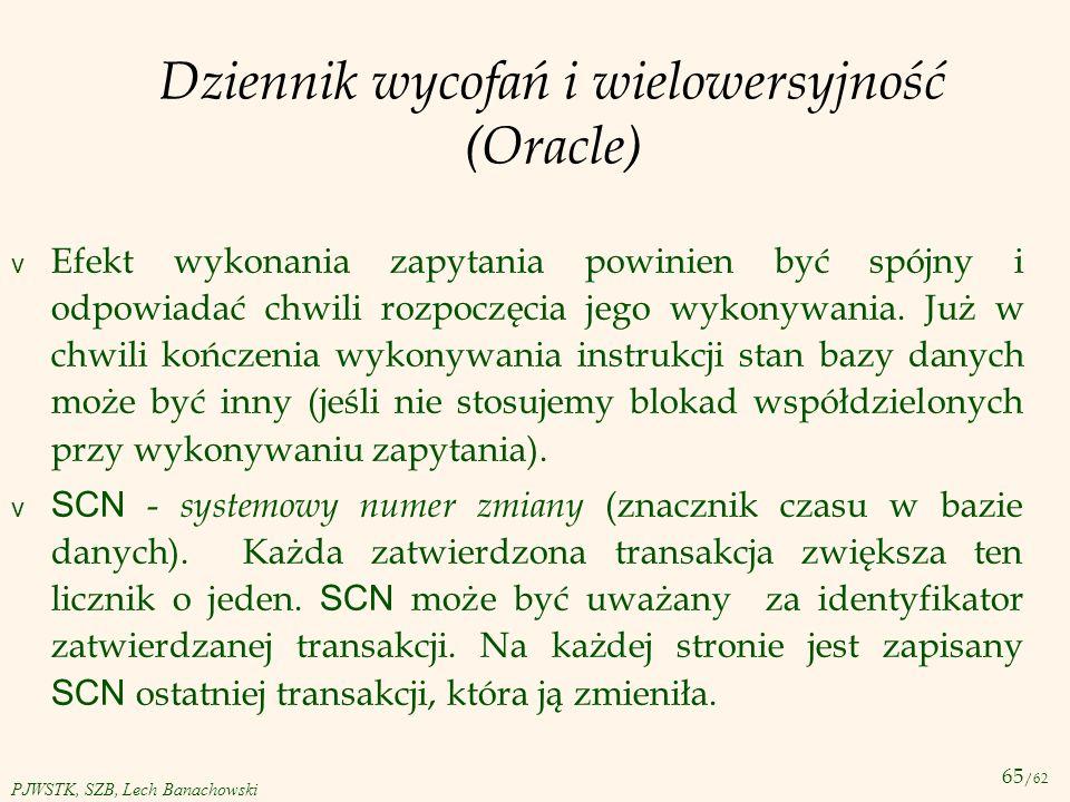 65 /62 PJWSTK, SZB, Lech Banachowski Dziennik wycofań i wielowersyjność (Oracle) v Efekt wykonania zapytania powinien być spójny i odpowiadać chwili r