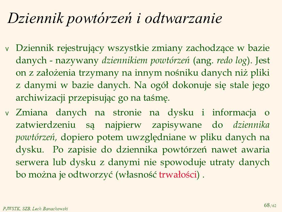 68 /62 PJWSTK, SZB, Lech Banachowski Dziennik powtórzeń i odtwarzanie v Dziennik rejestrujący wszystkie zmiany zachodzące w bazie danych - nazywany dz