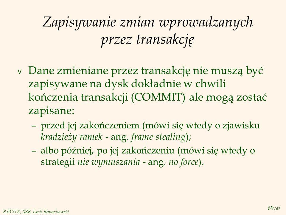 69 /62 PJWSTK, SZB, Lech Banachowski Zapisywanie zmian wprowadzanych przez transakcję v Dane zmieniane przez transakcję nie muszą być zapisywane na dy