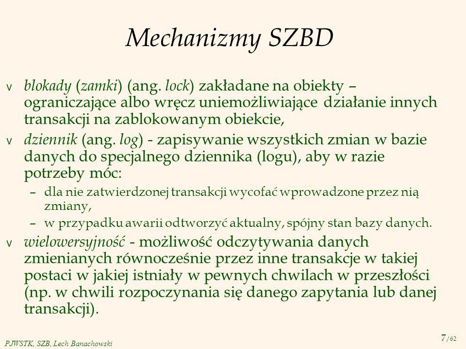 8 /62 PJWSTK, SZB, Lech Banachowski Mechanizmy SZBD v kopia zabezpieczająca bazy danych ( backup ) - wykonywana w regularnych odstępach czasu, na przykład raz na godzinę lub raz na dzień; w przypadku awarii danych na dysku pozwala przywrócić spójny stan bazy danych.