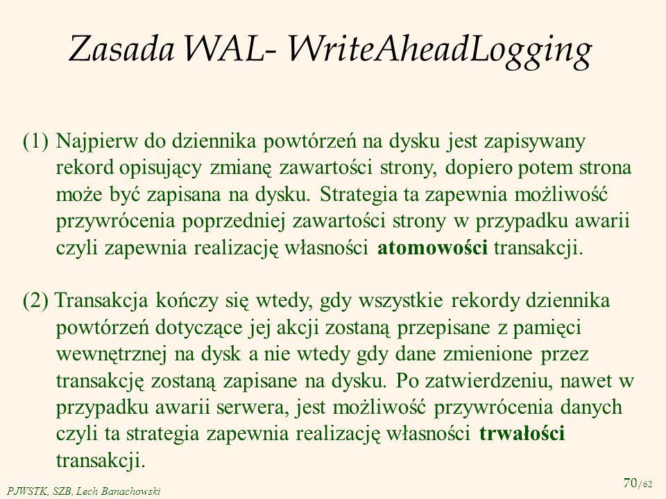 70 /62 PJWSTK, SZB, Lech Banachowski Zasada WAL- WriteAheadLogging (1)Najpierw do dziennika powtórzeń na dysku jest zapisywany rekord opisujący zmianę