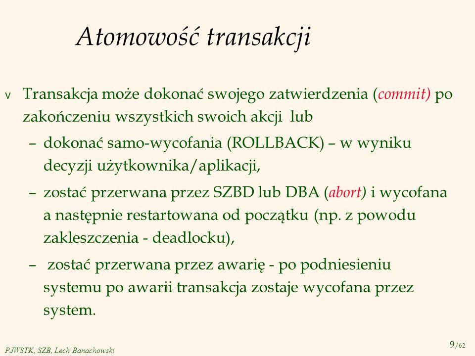 9 /62 PJWSTK, SZB, Lech Banachowski Atomowość transakcji v Transakcja może dokonać swojego zatwierdzenia ( commit) po zakończeniu wszystkich swoich ak