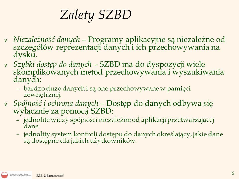 6 SZB, L.Banachowski Zalety SZBD v Niezależność danych – Programy aplikacyjne są niezależne od szczegółów reprezentacji danych i ich przechowywania na