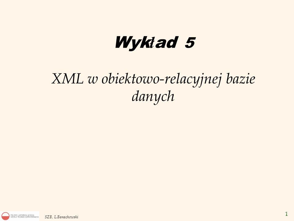 1 SZB, L.Banachowski Wyk ł ad 5 XML w obiektowo-relacyjnej bazie danych
