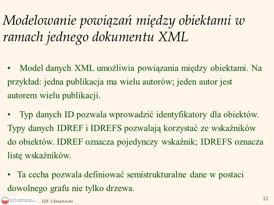 11 SZB, L.Banachowski Modelowanie powiązań między obiektami w ramach jednego dokumentu XML Model danych XML umożliwia powiązania między obiektami. Na