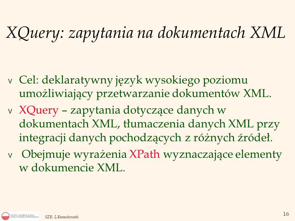 16 SZB, L.Banachowski XQuery: zapytania na dokumentach XML v Cel: deklaratywny język wysokiego poziomu umożliwiający przetwarzanie dokumentów XML. v X