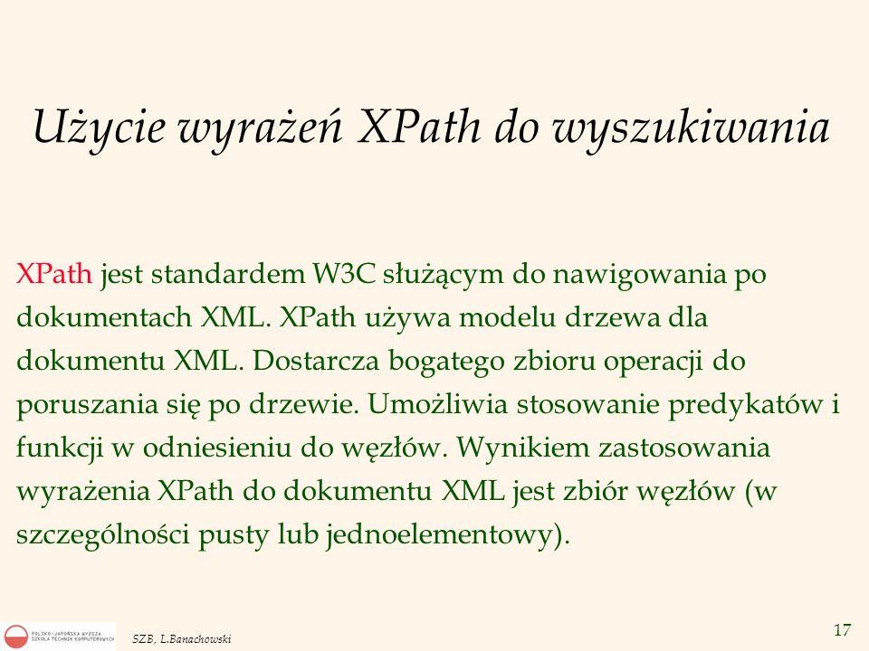 17 SZB, L.Banachowski Użycie wyrażeń XPath do wyszukiwania XPath jest standardem W3C służącym do nawigowania po dokumentach XML. XPath używa modelu dr
