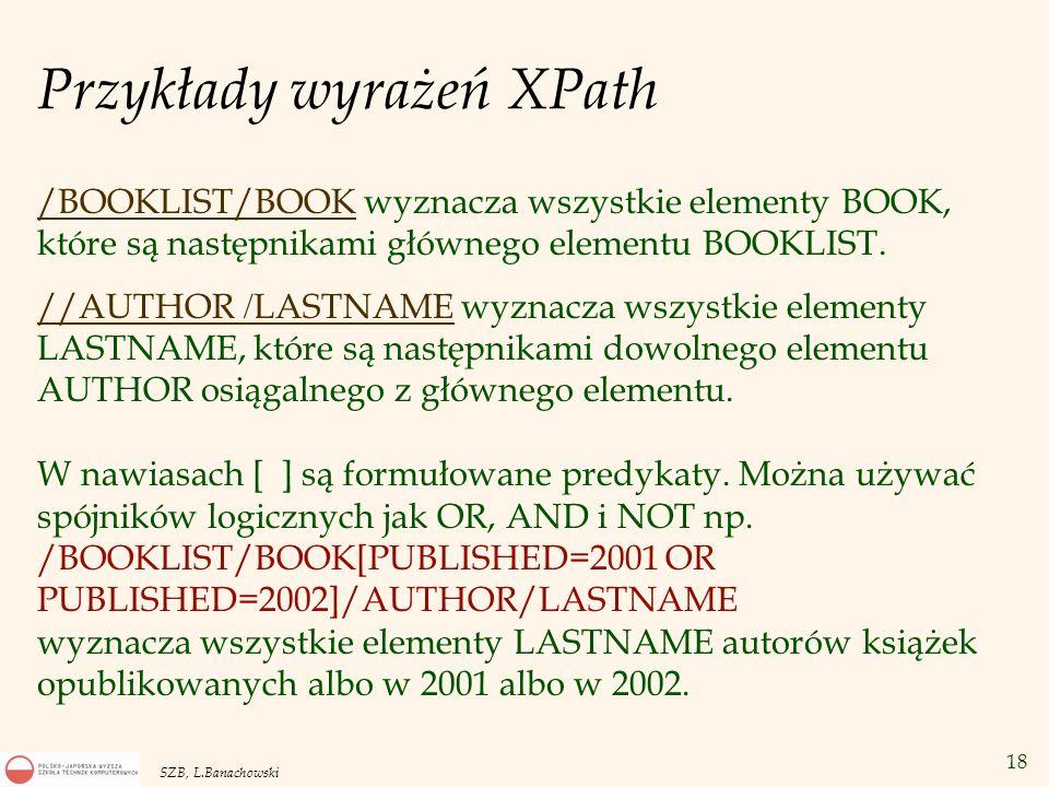 19 SZB, L.Banachowski XQuery: Zapytania na danych XML v Zapytanie –FOR $l IN doc(www.books.com/books.xml)//AUTHOR / LASTNAME RETURN $l www.books.com/books.xml)//AUTHOR / LASTNAME –wyznacza nazwiska wszystkich autorów.