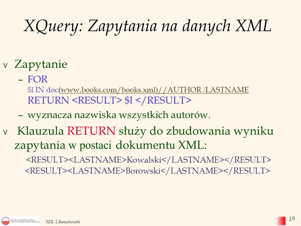 20 SZB, L.Banachowski XQuery (c.d.) Podstawową postacią zapytania XQuery jest wyrażenie FLWR : FOR – określa zmienną, której wartości przebiegają zbiór elementów określony przez wyrażenie XPath, LET – określa zmienną, której wartością jest cały zbiór elementów, WHERE – filtr na zwracane wartości, RESULT – wynikowy dokument XML.