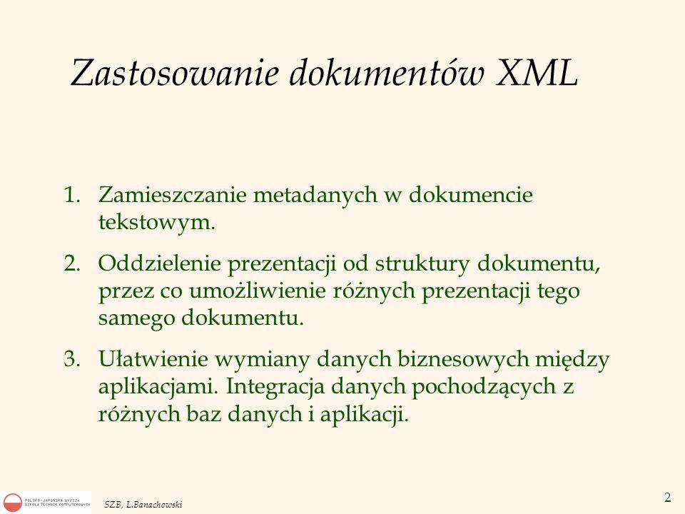 3 SZB, L.Banachowski Od dokumentów tekstowych do oznakowanych dokumentów – dokumentów XML Do każdego dokumentu tekstowego można dodać oznakowanie w celu wprowadzenia dodatkowych informacji takich jak autor, słowa kluczowe, powiązania z innymi dokumentami bądź w celu odzwierciedlenia jego wewnętrznej struktury.