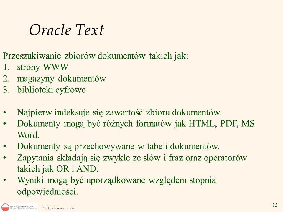 32 SZB, L.Banachowski Oracle Text Przeszukiwanie zbiorów dokumentów takich jak: 1.strony WWW 2.magazyny dokumentów 3.biblioteki cyfrowe Najpierw indek
