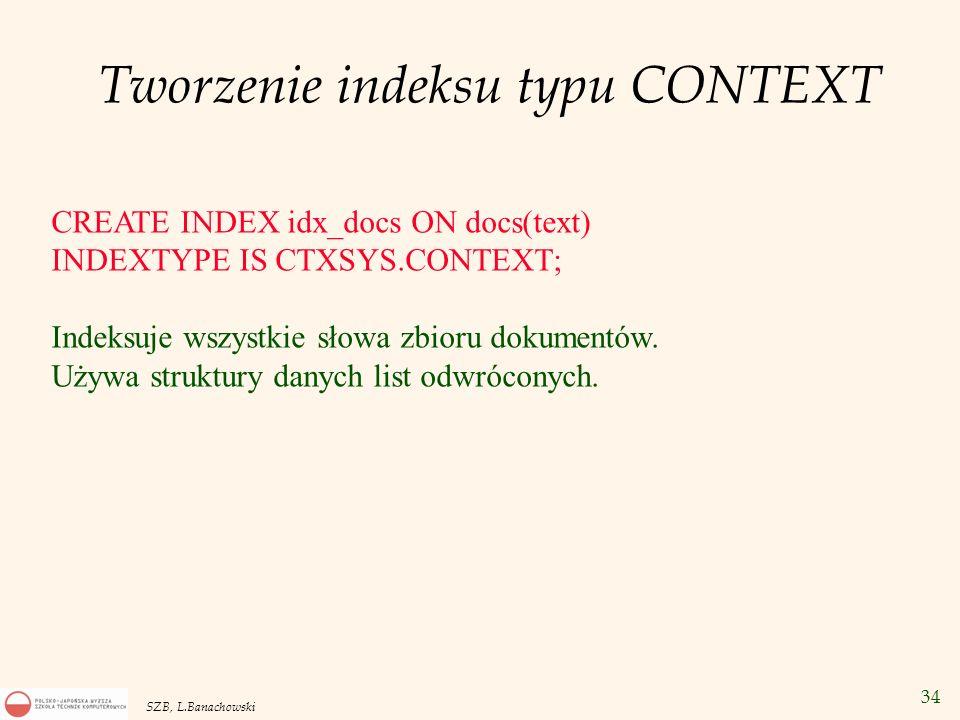 34 SZB, L.Banachowski Tworzenie indeksu typu CONTEXT CREATE INDEX idx_docs ON docs(text) INDEXTYPE IS CTXSYS.CONTEXT; Indeksuje wszystkie słowa zbioru