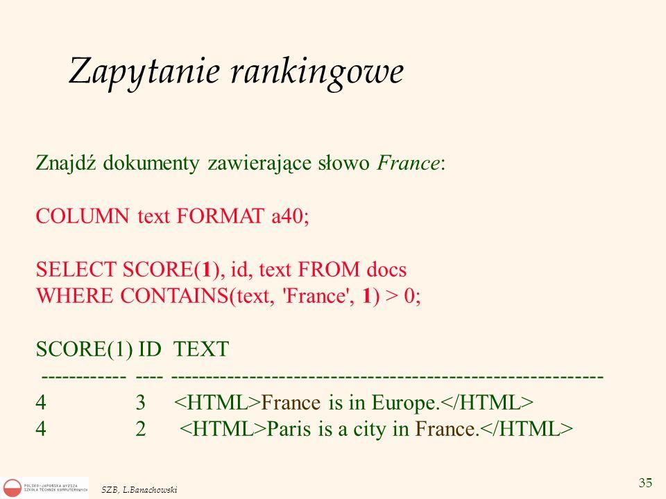 35 SZB, L.Banachowski Zapytanie rankingowe Znajdź dokumenty zawierające słowo France: COLUMN text FORMAT a40; SELECT SCORE(1), id, text FROM docs WHER