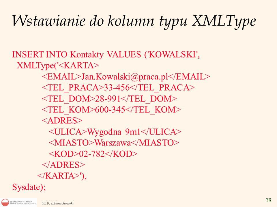 38 SZB, L.Banachowski Wstawianie do kolumn typu XMLType INSERT INTO Kontakty VALUES ('KOWALSKI', XMLType(' Jan.Kowalski@praca.pl 33-456 28-991 600-345