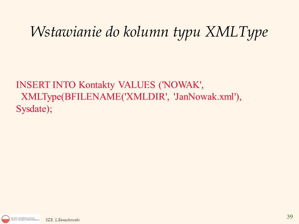 39 SZB, L.Banachowski Wstawianie do kolumn typu XMLType INSERT INTO Kontakty VALUES ('NOWAK', XMLType(BFILENAME('XMLDIR', 'JanNowak.xml'), Sysdate);