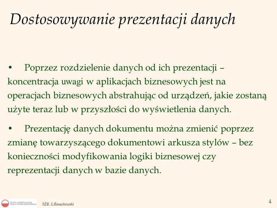 4 SZB, L.Banachowski Dostosowywanie prezentacji danych Poprzez rozdzielenie danych od ich prezentacji – koncentracja uwagi w aplikacjach biznesowych j