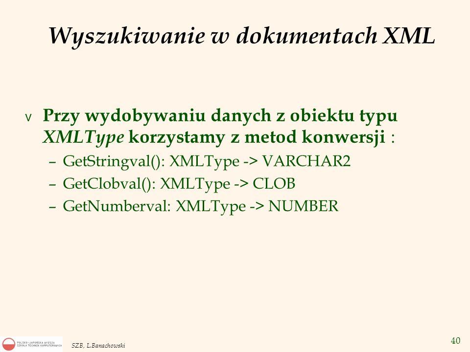 40 SZB, L.Banachowski Wyszukiwanie w dokumentach XML v Przy wydobywaniu danych z obiektu typu XMLType korzystamy z metod konwersji : –GetStringval():