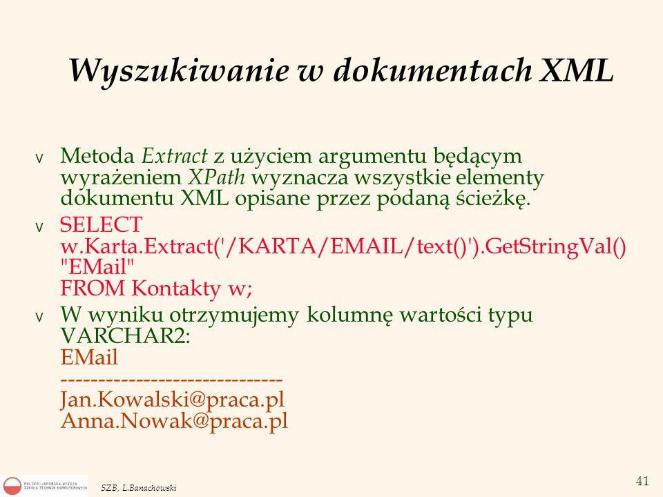 42 SZB, L.Banachowski v Bez funkcji text() na końcu wyrażenia ścieżkowego: v SELECT w.Karta.Extract( /KARTA/EMAIL ).GetStringVal() EMail FROM Kontakty w; v otrzymamy wartości typu VARCHAR2: EMail ----------------------------------------------------------- Jan.Kowalski@praca.pl Anna.Nowak@praca.pl