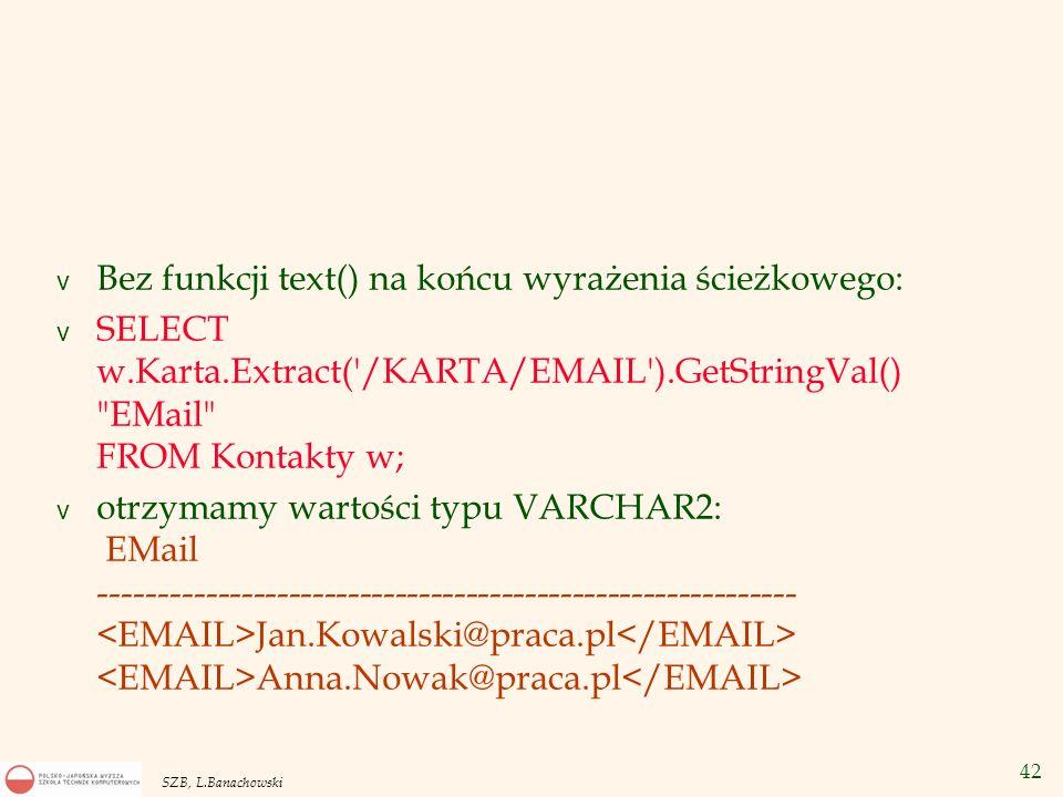 43 SZB, L.Banachowski v Aby wziąć cały dokument XML i przesłać go jako duży dokument tekstowy typu CLOB: v SELECT w.Karta.GetClobval() as KartaKow FROM Kontakty w WHERE w.Nazwisko = KOWALSKI ;