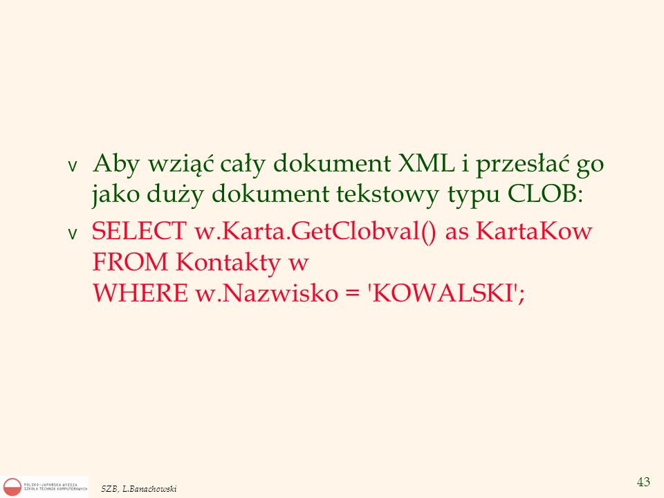44 SZB, L.Banachowski v Aby sprawdzić czy w dokumencie XML występuje element stosujemy metodę ExistsNode : v SELECT w.Nazwisko, w.Karta.ExistsNode( /KARTA/WWW ) Ma stronę WWW FROM Kontakty w WHERE w.Karta IS NOT NULL; Wynik: v NAZWISKO Ma stronę WWW ----------------- ----------------------- KOWALSKI 0 NOWAK 1