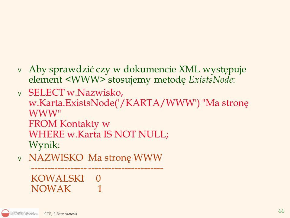 44 SZB, L.Banachowski v Aby sprawdzić czy w dokumencie XML występuje element stosujemy metodę ExistsNode : v SELECT w.Nazwisko, w.Karta.ExistsNode('/K