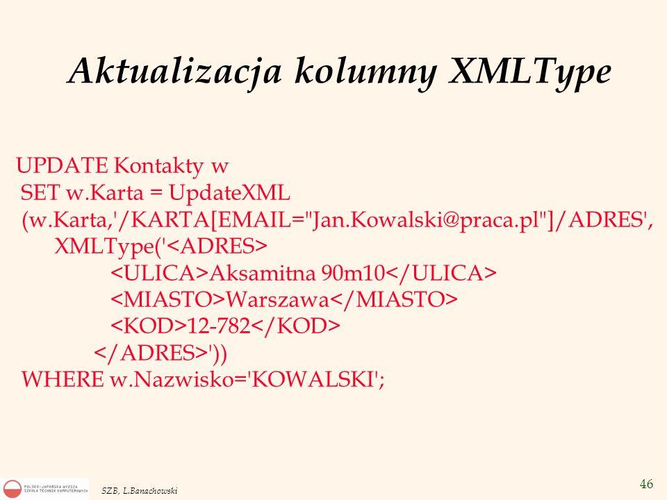 47 SZB, L.Banachowski Indeksy funkcyjne na kolumnach typu XMLType W celu przyśpieszenia wykonywania zapytania SELECT w.Nazwisko FROM Kontakty w WHERE w.Karta.Extract( /KARTA/ADRES/MIASTO/text() ).GetStringVal()= WARSZAWA ; indeksuje się zawartości elementu MIASTO w dokumentach XML kolumny Karta.