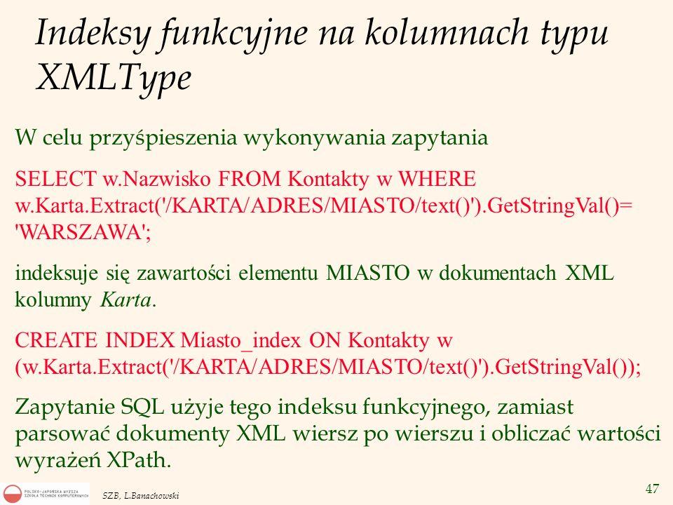 47 SZB, L.Banachowski Indeksy funkcyjne na kolumnach typu XMLType W celu przyśpieszenia wykonywania zapytania SELECT w.Nazwisko FROM Kontakty w WHERE