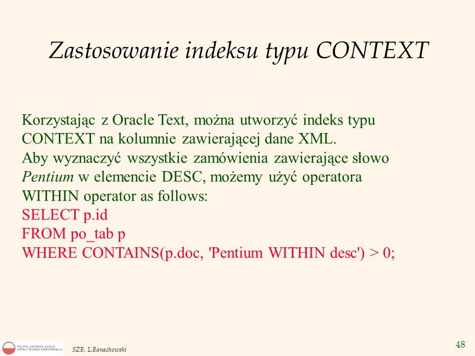 49 SZB, L.Banachowski XML Schema - poprawność dokumentów XML Najpierw rejestracja definicji XML Schema: definition = ...... ; DBMS_XMLSCHEMA.RegisterSchema ( http://myschema.pl/test.xsd , definition); Następnie u tworzenie tabeli z zapewnieniem sprawdzania poprawności przechowywanych dokumentów: CREATE TABLE EmpTable OF XMLType XMLSchema http://myschema.pl/test.xsd ELEMENT Emplist ;http://myschema.pl/test.xsd -- Tabela obiektowa EmpTable dokumentów XML