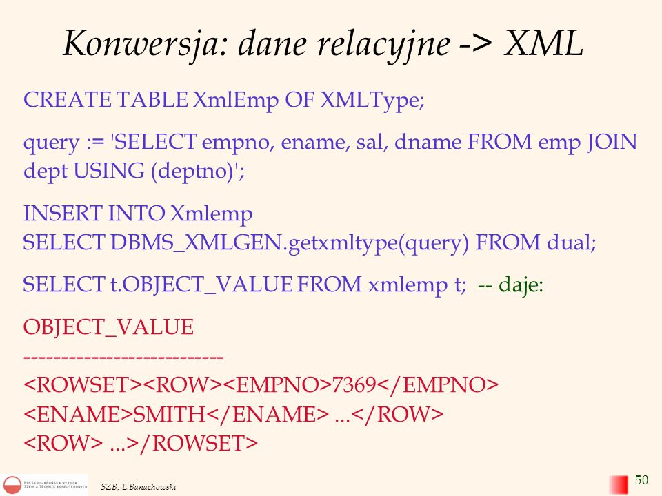 50 SZB, L.Banachowski Konwersja: dane relacyjne -> XML CREATE TABLE XmlEmp OF XMLType; query := 'SELECT empno, ename, sal, dname FROM emp JOIN dept US