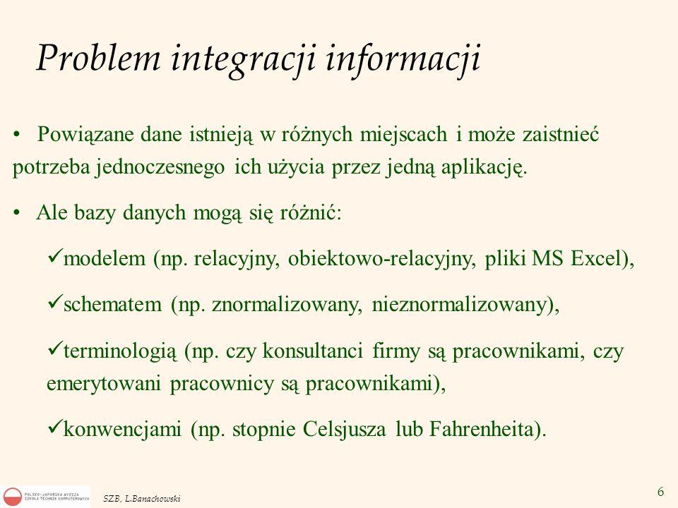 6 SZB, L.Banachowski Problem integracji informacji Powiązane dane istnieją w różnych miejscach i może zaistnieć potrzeba jednoczesnego ich użycia prze