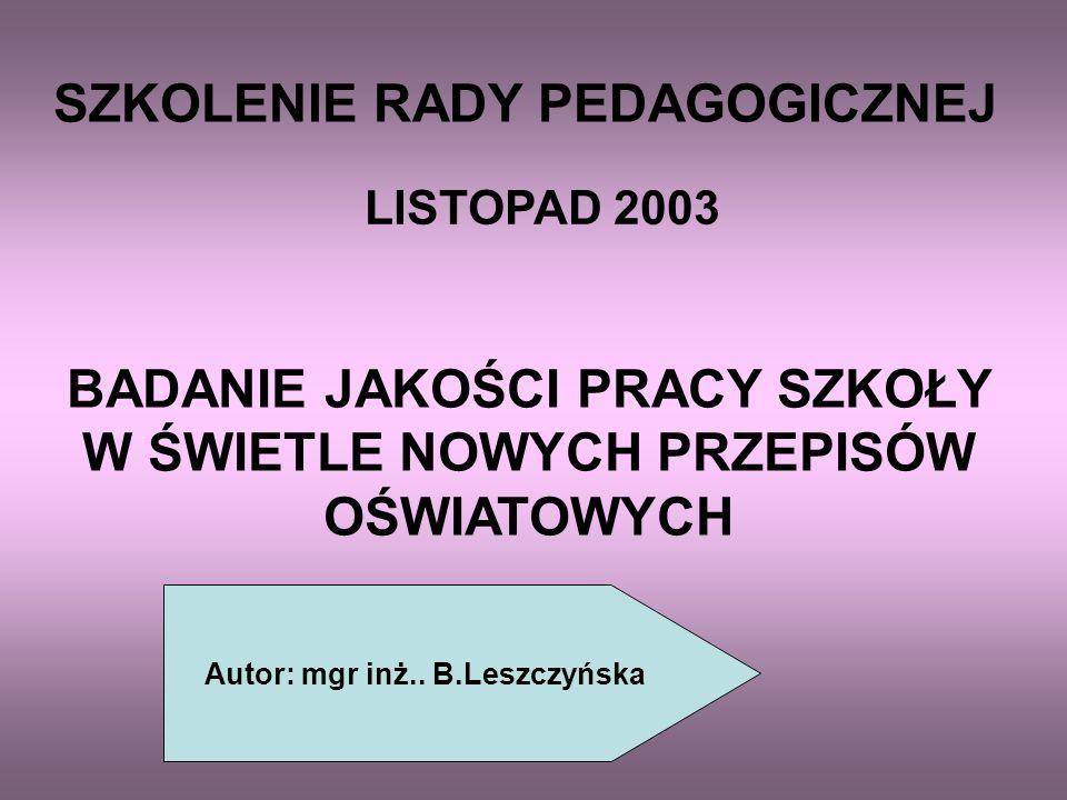 SZKOLENIE RADY PEDAGOGICZNEJ LISTOPAD 2003 BADANIE JAKOŚCI PRACY SZKOŁY W ŚWIETLE NOWYCH PRZEPISÓW OŚWIATOWYCH Autor: mgr inż..