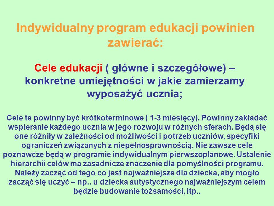 Indywidualny program edukacji powinien zawierać: Cele edukacji ( główne i szczegółowe) – konkretne umiejętności w jakie zamierzamy wyposażyć ucznia; C