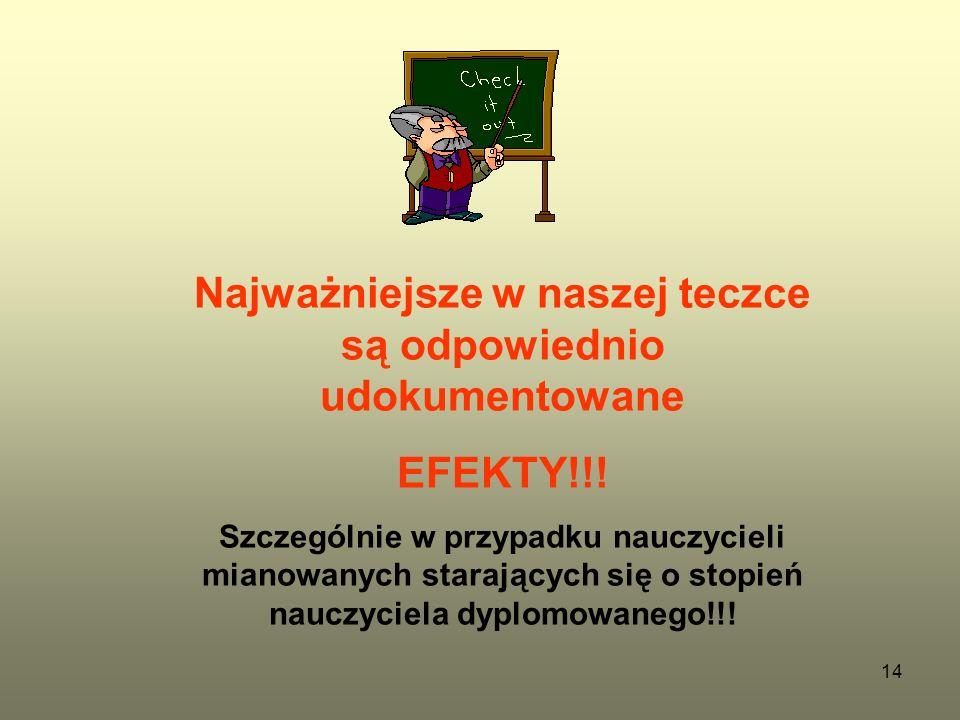 14 Najważniejsze w naszej teczce są odpowiednio udokumentowane EFEKTY!!! Szczególnie w przypadku nauczycieli mianowanych starających się o stopień nau