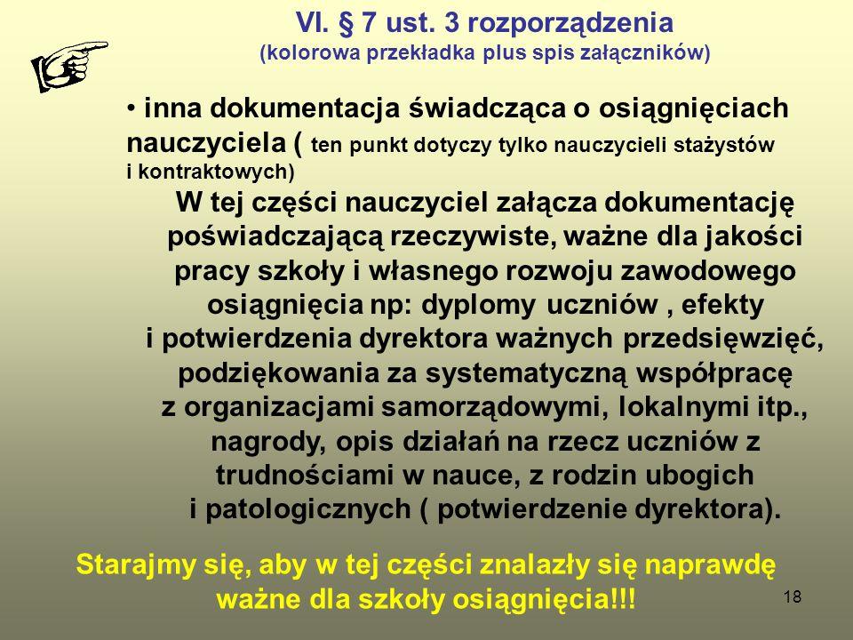 18 VI. § 7 ust. 3 rozporządzenia (kolorowa przekładka plus spis załączników) inna dokumentacja świadcząca o osiągnięciach nauczyciela ( ten punkt doty