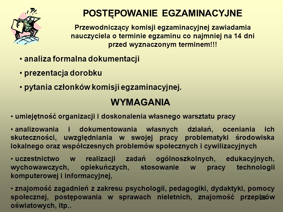 25 POSTĘPOWANIE EGZAMINACYJNE Przewodniczący komisji egzaminacyjnej zawiadamia nauczyciela o terminie egzaminu co najmniej na 14 dni przed wyznaczonym