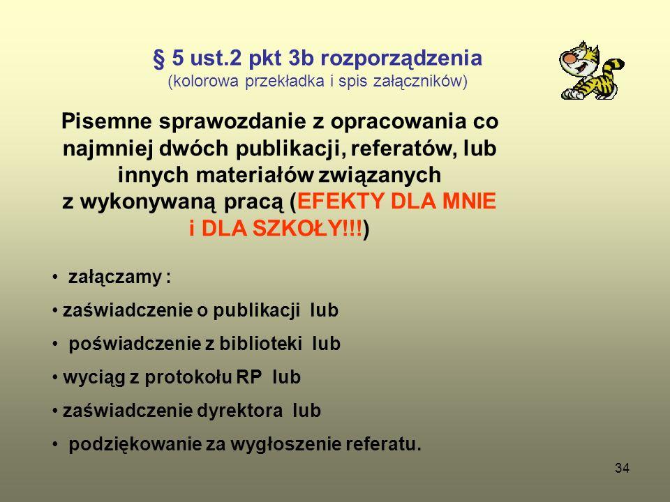 34 § 5 ust.2 pkt 3b rozporządzenia (kolorowa przekładka i spis załączników) Pisemne sprawozdanie z opracowania co najmniej dwóch publikacji, referatów, lub innych materiałów związanych z wykonywaną pracą (EFEKTY DLA MNIE i DLA SZKOŁY!!!) załączamy : zaświadczenie o publikacji lub poświadczenie z biblioteki lub wyciąg z protokołu RP lub zaświadczenie dyrektora lub podziękowanie za wygłoszenie referatu.
