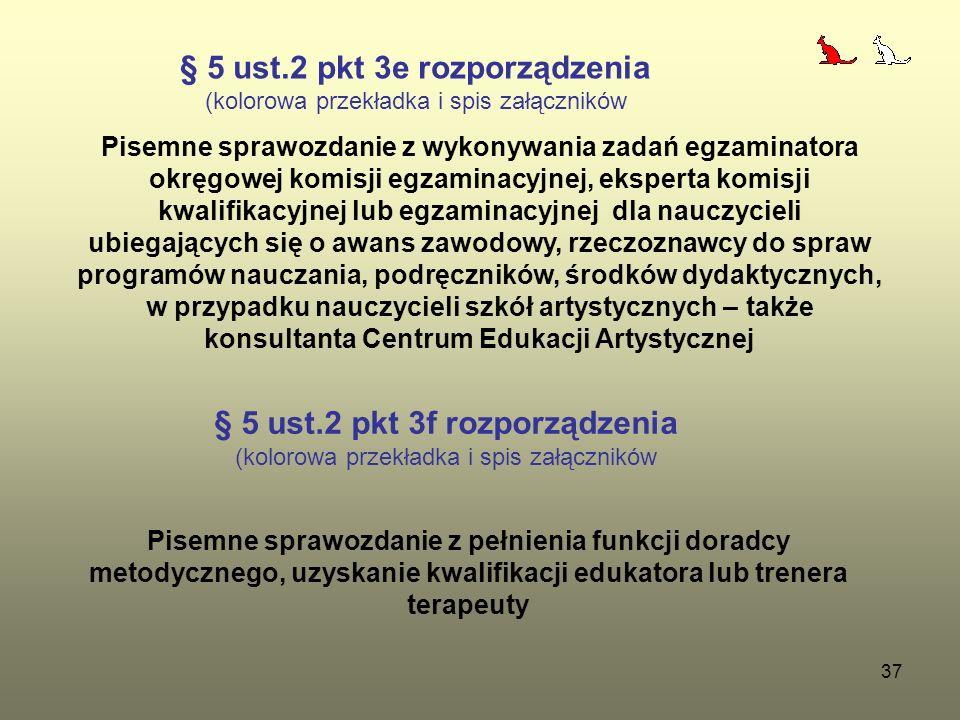 37 § 5 ust.2 pkt 3e rozporządzenia (kolorowa przekładka i spis załączników Pisemne sprawozdanie z wykonywania zadań egzaminatora okręgowej komisji egzaminacyjnej, eksperta komisji kwalifikacyjnej lub egzaminacyjnej dla nauczycieli ubiegających się o awans zawodowy, rzeczoznawcy do spraw programów nauczania, podręczników, środków dydaktycznych, w przypadku nauczycieli szkół artystycznych – także konsultanta Centrum Edukacji Artystycznej § 5 ust.2 pkt 3f rozporządzenia (kolorowa przekładka i spis załączników Pisemne sprawozdanie z pełnienia funkcji doradcy metodycznego, uzyskanie kwalifikacji edukatora lub trenera terapeuty